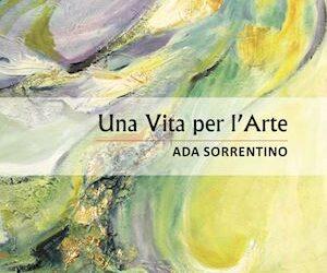"""""""UNA VITA PER L'ARTE"""" di Ada Sorrentino"""